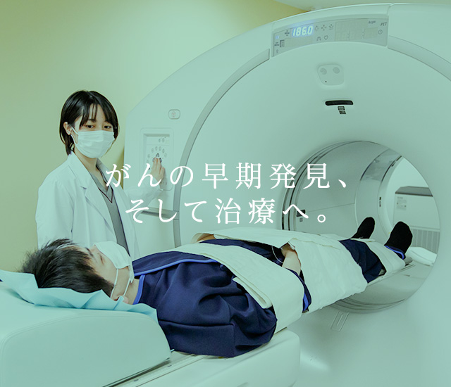 がんの早期発見、そして治療へ。